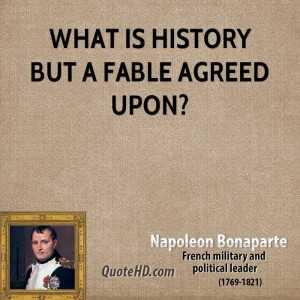 What is history but a fable agreed upon?