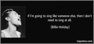 If I'm going to sing like someone else, then I don't need to sing at ...