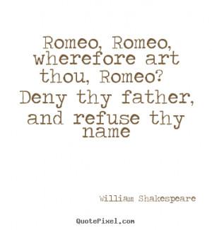 Romeo, Romeo, wherefore art thou, Romeo? Deny thy father, and refuse ...