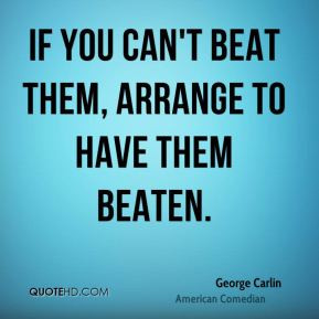 george-carlin-comedian-quote-if-you-cant-beat-them-arrange-to-have.jpg