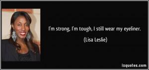 strong, I'm tough, I still wear my eyeliner. - Lisa Leslie