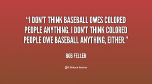 don't think baseball owes colored people anything. I don't think ...