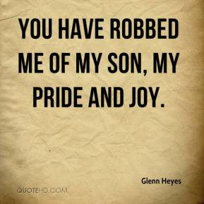 Glenn Heyes - You have robbed me of my son, my pride and joy.