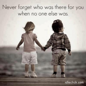Never Forget Who Was There For You When No One Else Was: Quote About ...