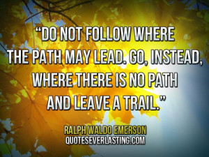 """... where there is no path and leave a trail."""" — Ralph Waldo Emerson"""