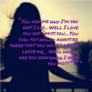 Quotes Picture: you ask me why i'm sad why i cry well i love you and i ...