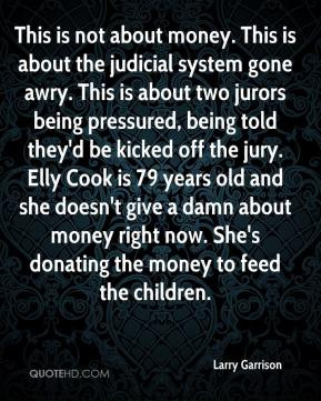 Garrison - This is not about money. This is about the judicial system ...