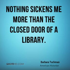Barbara Tuchman - Nothing sickens me more than the closed door of a ...