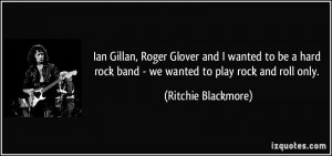 ... hard rock band - we wanted to play rock and roll only. - Ritchie