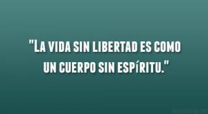 """La vida sin libertad es como un cuerpo sin espiritu."""""""