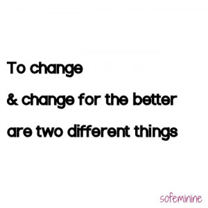 To change and change for the better are two different things.