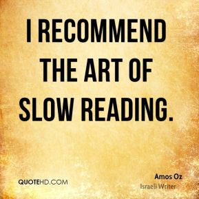 Amos Oz - I recommend the art of slow reading.