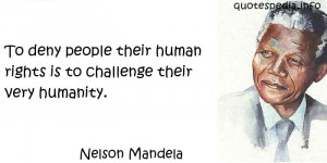 ... To deny people their human rights is to challenge their very humanity