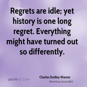Regrets are idle; yet history is one long regret. Everything might ...