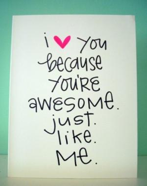 love you because you're awesome. Just. Like. Me. via inspiration ...
