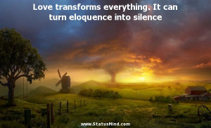 Love transforms everything. It can turn eloquence into silence ...