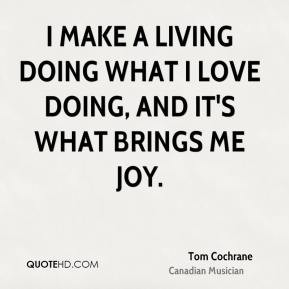 tom cochrane tom cochrane i make a living doing what i love doing and