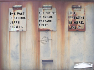 the past is behind learn from it the future is ahead prepare for it ...