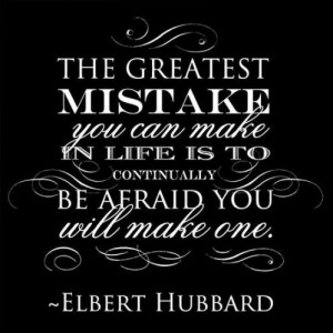 The greatest mistake you can make in life is continually be afraid you ...