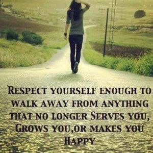Respect yourself enough to walk away from anything that no long Serves ...