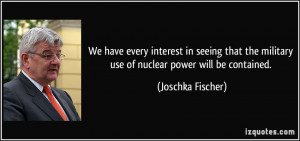 ... the military use of nuclear power will be contained. - Joschka Fischer