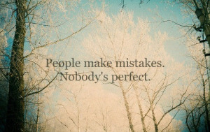 People make mistakes. Nobody's perfect.