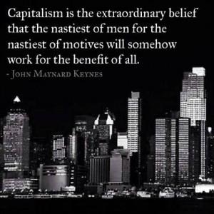 Capitalism is the extraordinary belief that the nastiest of men for ...