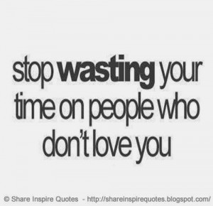 wasting your time on people who don't love you   Share Inspire Quotes ...