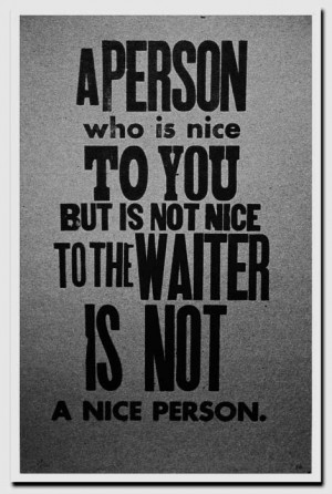 ... who is nice to you, but rude to the waiter, is not a nice person