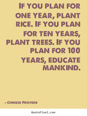 If you plan for one year, plant rice. If you plan for ten years, plant ...