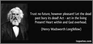 Trust no future, however pleasant! Let the dead past bury its dead ...