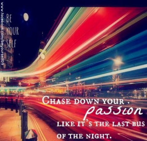Chase your passions quote via www.Facebook.com/BeYourself09