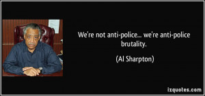 We're not anti-police... we're anti-police brutality. - Al Sharpton