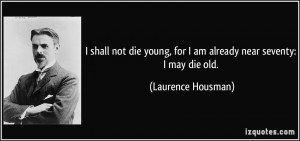 quote-i-shall-not-die-young-for-i-am-already-near-seventy-i-may-die ...