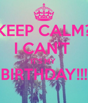 KEEP CALM? I CAN'T IT'S MY BIRTHDAY!!! Birthday Quotes, It My Birthday ...