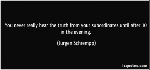 You never really hear the truth from your subordinates until after 10 ...