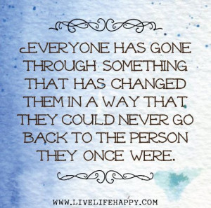 Everyone has gone through something that has changed them in a way ...