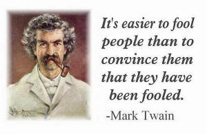 It's easier to fool people than to convince them that they have been ...