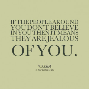 PEOPLE AROUND YOU DON'T BELIEVE IN YOU THEN IT MEANS THEY ARE JEALOUS ...