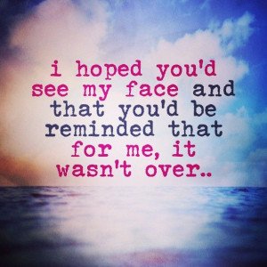 quote - quotes - i hope you'd see my face and that you'd be reminded ...