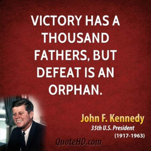 ... has a thousand fathers, but defeat is an orphan. -John F. Kennedy