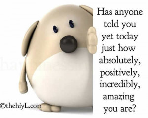 ... you yet today just how absolutely ,positively,incredibly ,amazing you