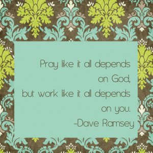 "Dave Ramsey Quote ""Pray like it all depends on God, but work like it ..."