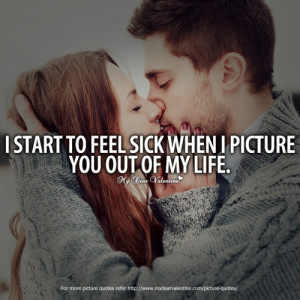 ... start to feel sick when I picture you out of my life - Picture Quotes
