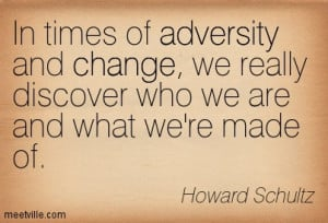 In times of adversity and change, we really discover who we are and ...
