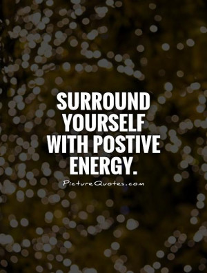 Surround yourself with postive energy Picture Quote #1