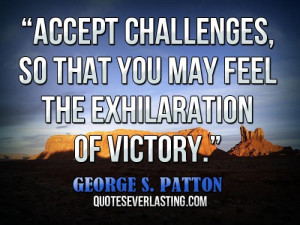 Accept challenges, so that you may feel the exhilaration of victory ...