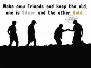 Make new friends and keep the oldone is silver and the other gold ...