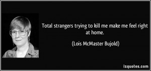 Total strangers trying to kill me make me feel right at home. - Lois ...