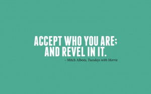 ... who you are; and revel in it.